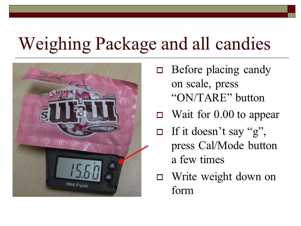 Weighing Package and all candies  Before placing candy on scale, press ON/TARE button  Wait for 0.00 to appear  If it doesn't say g , press Cal/Mode button a few times  Write weight down on form