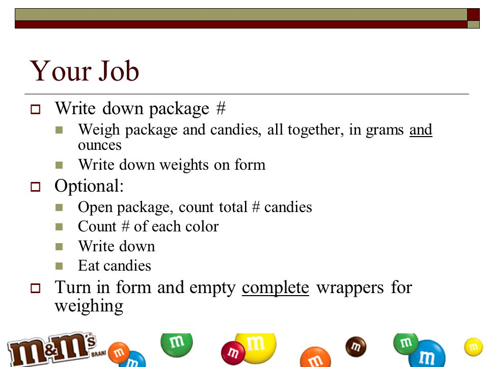 Your Job  Write down package # Weigh package and candies, all together, in grams and ounces Write down weights on form  Optional: Open package, coun