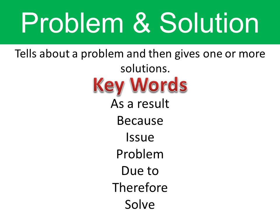 Tells about a problem and then gives one or more solutions. As a result Because Issue Problem Due to Therefore Solve Problem & Solution