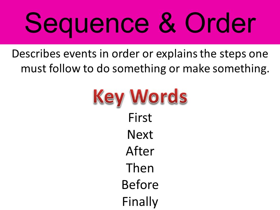 Describes events in order or explains the steps one must follow to do something or make something. First Next After Then Before Finally Sequence & Ord