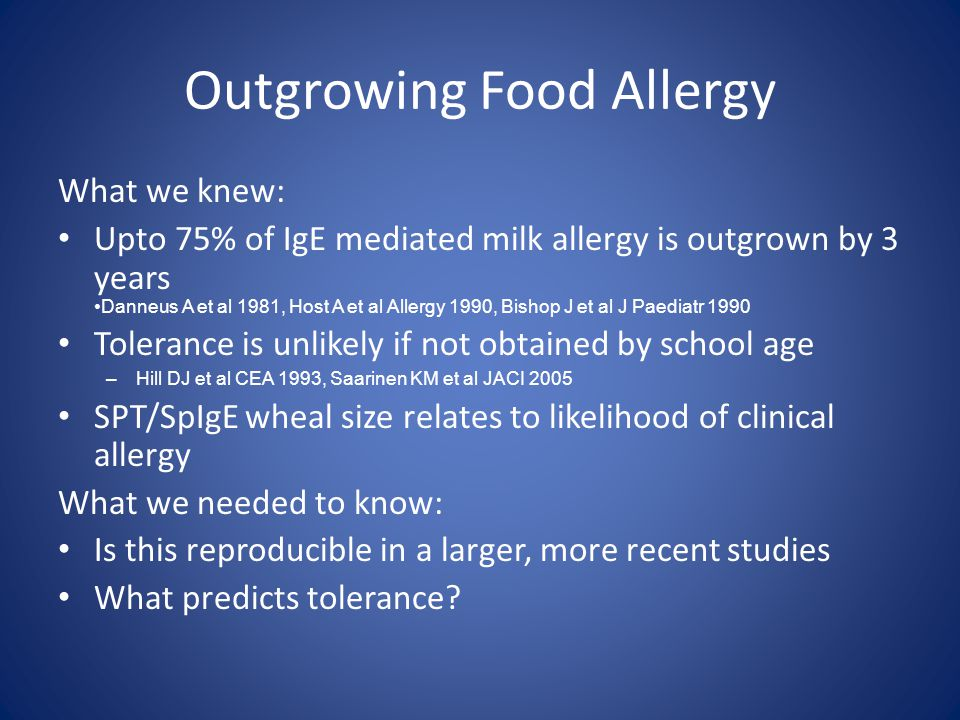 Outgrowing Food Allergy What we knew: Upto 75% of IgE mediated milk allergy is outgrown by 3 years Danneus A et al 1981, Host A et al Allergy 1990, Bishop J et al J Paediatr 1990 Tolerance is unlikely if not obtained by school age –Hill DJ et al CEA 1993, Saarinen KM et al JACI 2005 SPT/SpIgE wheal size relates to likelihood of clinical allergy What we needed to know: Is this reproducible in a larger, more recent studies What predicts tolerance?