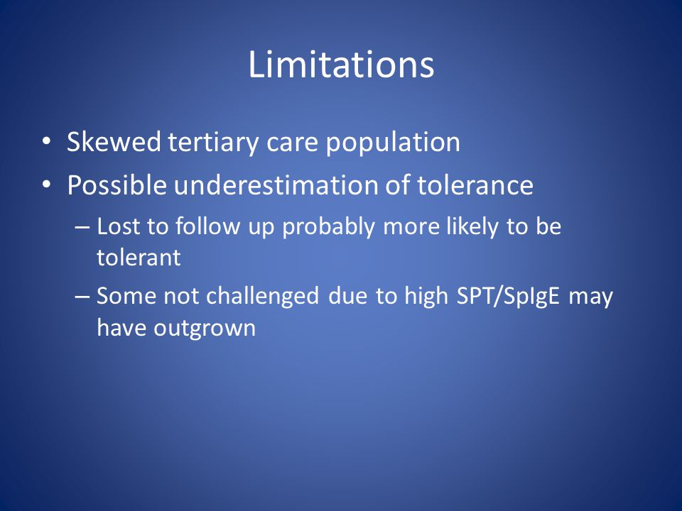 Limitations Skewed tertiary care population Possible underestimation of tolerance – Lost to follow up probably more likely to be tolerant – Some not challenged due to high SPT/SpIgE may have outgrown
