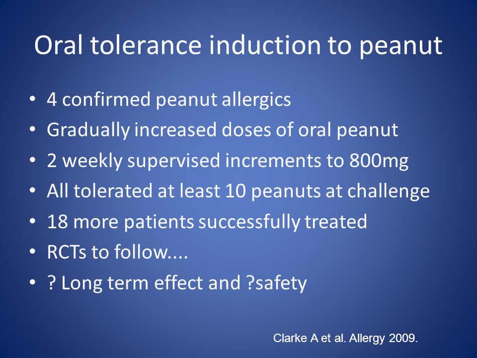 Oral tolerance induction to peanut 4 confirmed peanut allergics Gradually increased doses of oral peanut 2 weekly supervised increments to 800mg All tolerated at least 10 peanuts at challenge 18 more patients successfully treated RCTs to follow....
