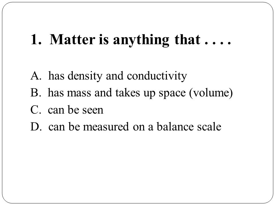 1.Matter is anything that.... A. has density and conductivity B.