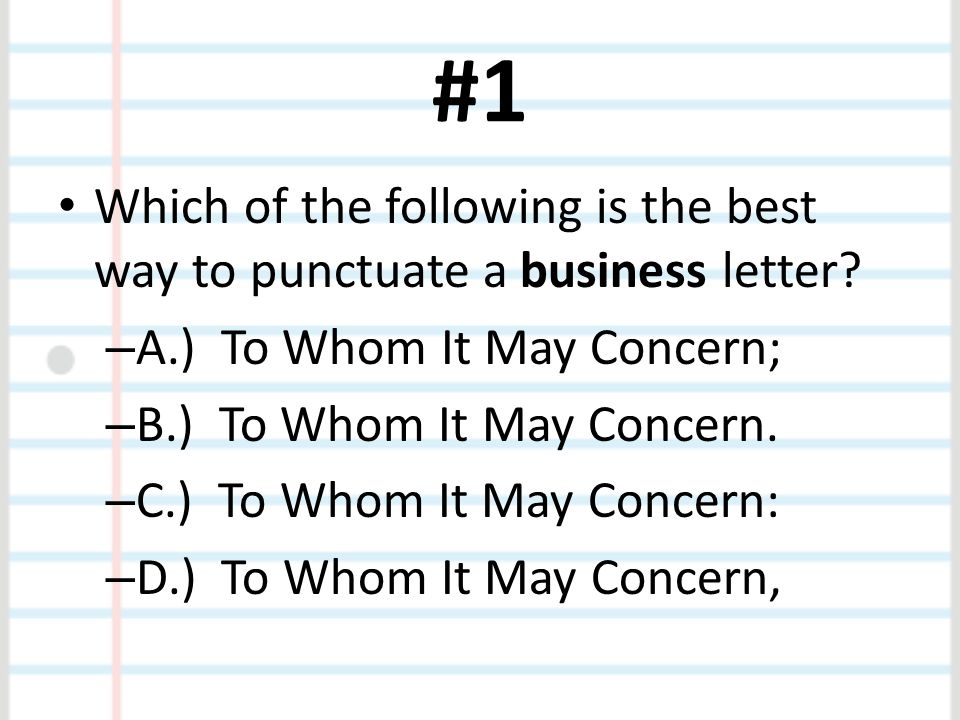 #1 Which of the following is the best way to punctuate a business letter.