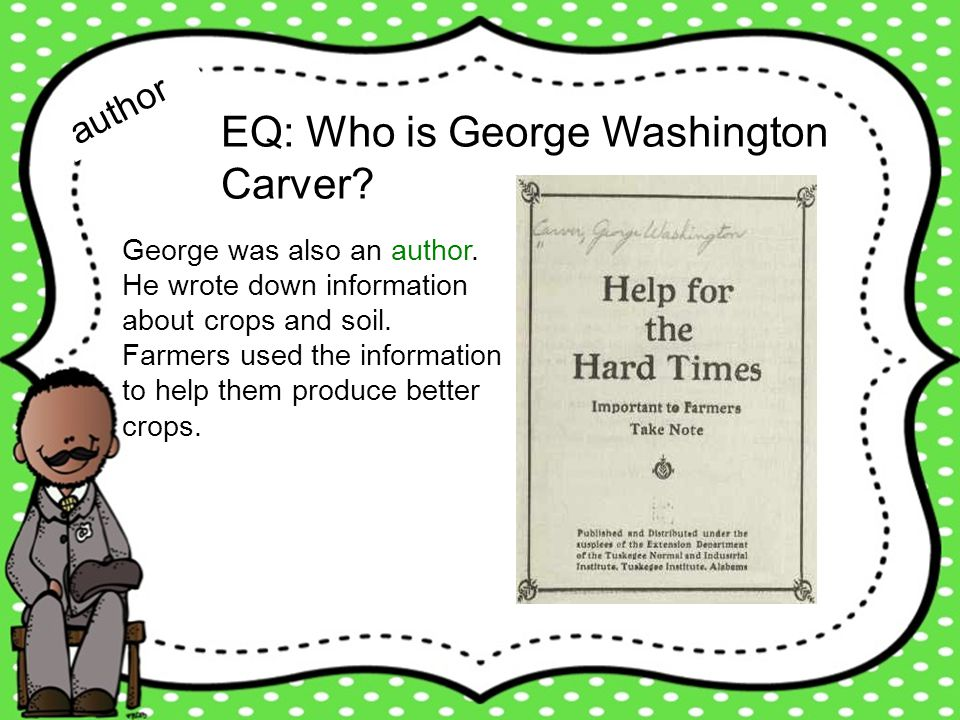 EQ: Who is George Washington Carver? author George was also an author. He wrote down information about crops and soil. Farmers used the information to