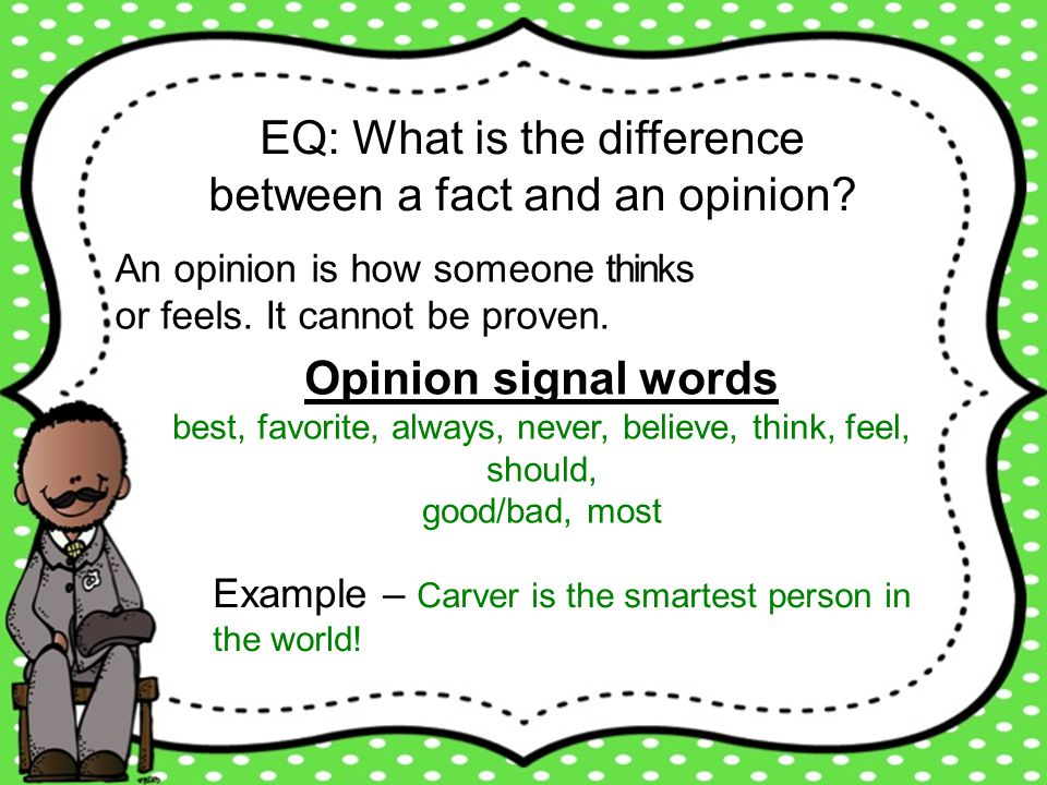EQ: What is the difference between a fact and an opinion? An opinion is how someone thinks or feels. It cannot be proven. Opinion signal words best, f