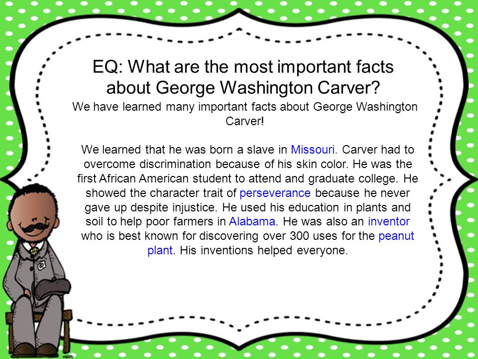 EQ: What are the most important facts about George Washington Carver? We have learned many important facts about George Washington Carver! We learned