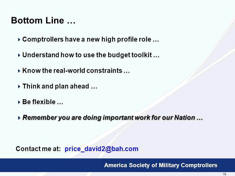 16 Booz Allen Hamilton Proprietary America Society of Military Comptrollers Bottom Line …  Comptrollers have a new high profile role …  Understand how to use the budget toolkit …  Know the real-world constraints …  Think and plan ahead …  Be flexible …  Remember you are doing important work for our Nation … Contact me at: price_david2@bah.com