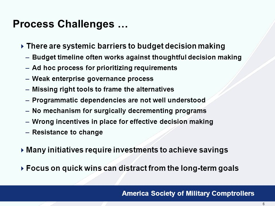 6 Booz Allen Hamilton Proprietary America Society of Military Comptrollers Process Challenges …  There are systemic barriers to budget decision making –Budget timeline often works against thoughtful decision making –Ad hoc process for prioritizing requirements –Weak enterprise governance process –Missing right tools to frame the alternatives –Programmatic dependencies are not well understood –No mechanism for surgically decrementing programs –Wrong incentives in place for effective decision making –Resistance to change  Many initiatives require investments to achieve savings  Focus on quick wins can distract from the long-term goals