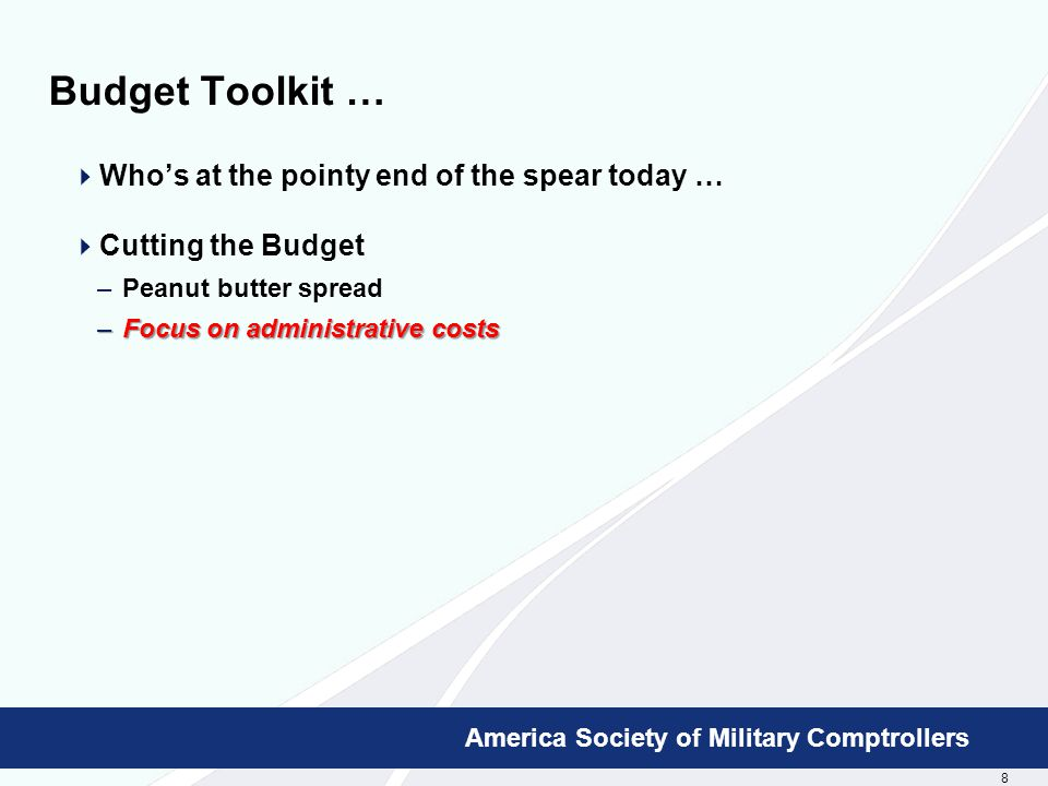 8 Booz Allen Hamilton Proprietary America Society of Military Comptrollers Budget Toolkit …  Who's at the pointy end of the spear today …  Cutting the Budget –Peanut butter spread –Focus on administrative costs