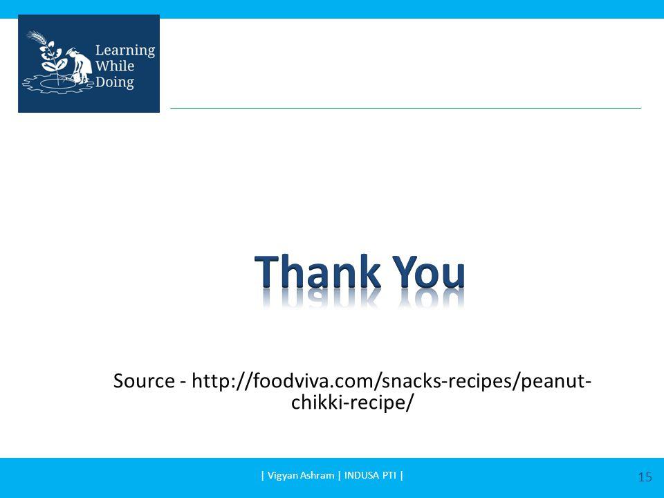 Source - http://foodviva.com/snacks-recipes/peanut- chikki-recipe/   Vigyan Ashram   INDUSA PTI   15