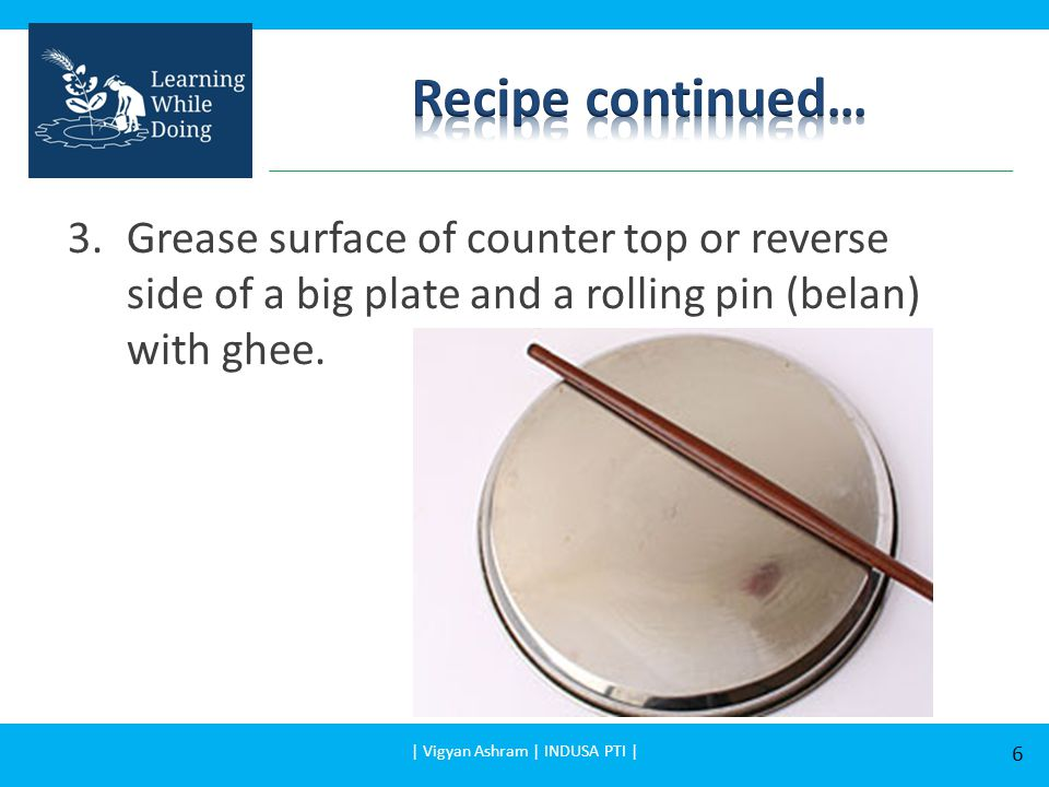 3.Grease surface of counter top or reverse side of a big plate and a rolling pin (belan) with ghee.