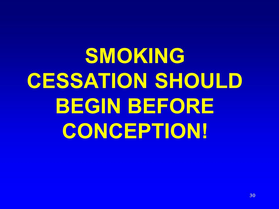 30 SMOKING CESSATION SHOULD BEGIN BEFORE CONCEPTION!