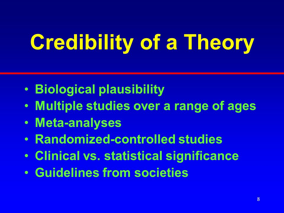 8 Credibility of a Theory Biological plausibility Multiple studies over a range of ages Meta-analyses Randomized-controlled studies Clinical vs.