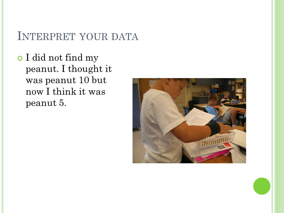 I NTERPRET YOUR DATA I did not find my peanut. I thought it was peanut 10 but now I think it was peanut 5.