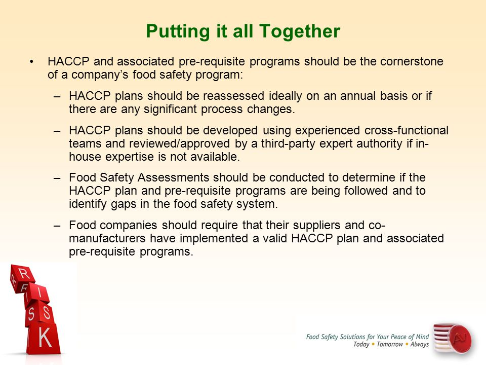 HACCP and associated pre-requisite programs should be the cornerstone of a company's food safety program: –HACCP plans should be reassessed ideally on
