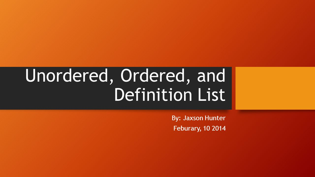 Unordered, Ordered, and Definition List By: Jaxson Hunter Feburary, 10 2014
