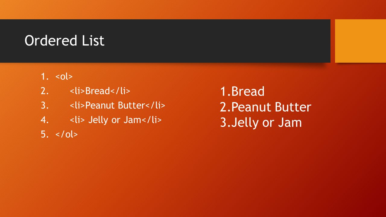 Ordered List 1. 2. Bread 3. Peanut Butter 4. Jelly or Jam 5. 1.Bread 2.Peanut Butter 3.Jelly or Jam
