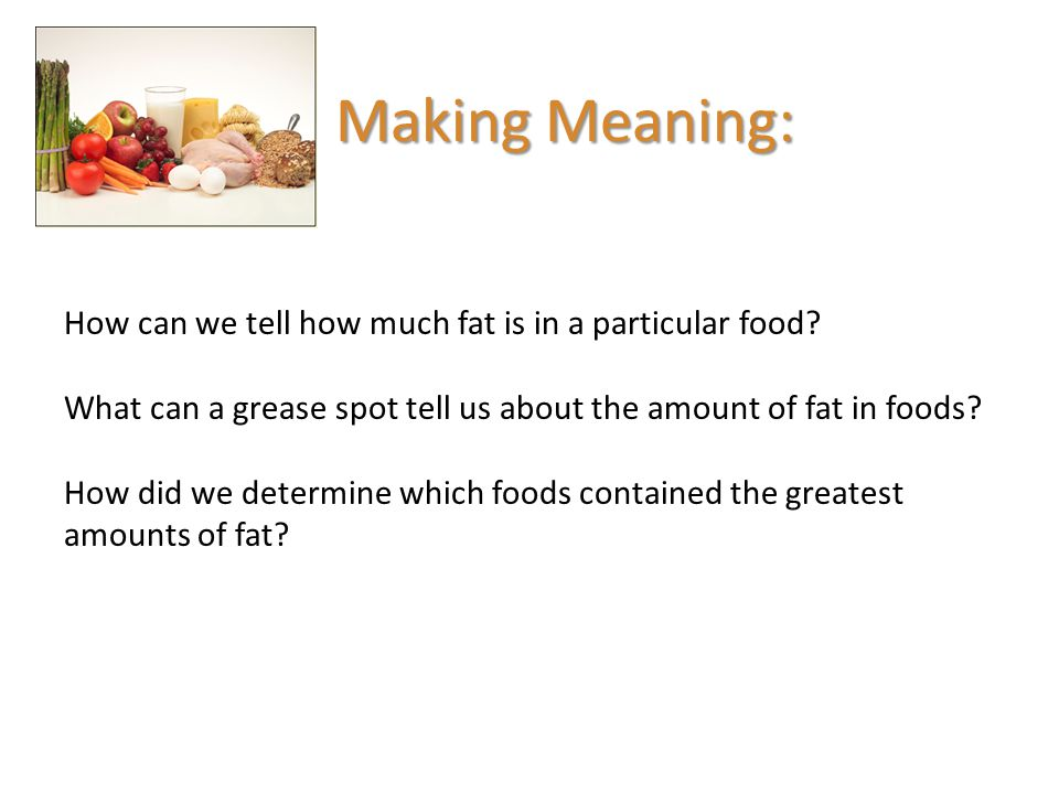 Making Meaning: How can we tell how much fat is in a particular food? What can a grease spot tell us about the amount of fat in foods? How did we dete