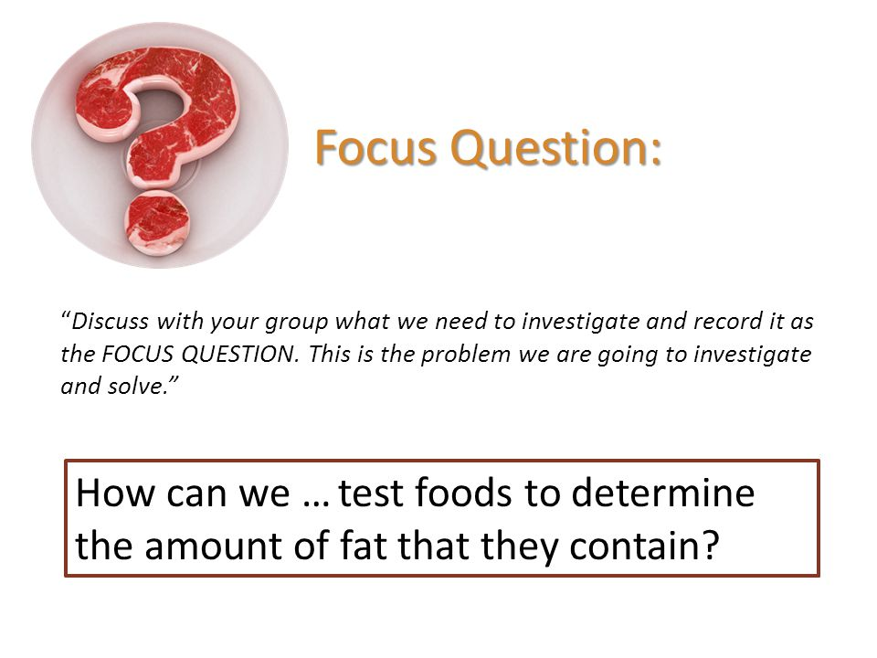 "Focus Question: How can we …test foods to determine the amount of fat that they contain? ""Discuss with your group what we need to investigate and reco"
