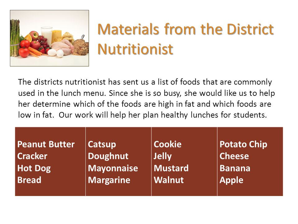 Peanut Butter Cracker Hot Dog Bread Catsup Doughnut Mayonnaise Margarine Cookie Jelly Mustard Walnut Potato Chip Cheese Banana Apple Create a list that compares the foods that you believe to be high in fat with foods that you believe to be low in fat in your science notebooks.