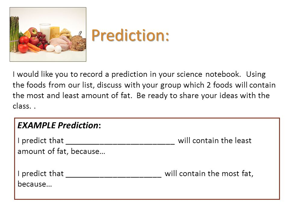 Prediction: I would like you to record a prediction in your science notebook. Using the foods from our list, discuss with your group which 2 foods wil