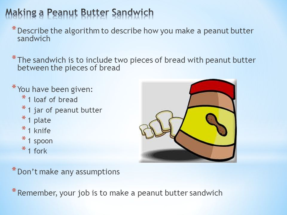 * Describe the algorithm to describe how you make a peanut butter sandwich * The sandwich is to include two pieces of bread with peanut butter between the pieces of bread * You have been given: * 1 loaf of bread * 1 jar of peanut butter * 1 plate * 1 knife * 1 spoon * 1 fork * Don't make any assumptions * Remember, your job is to make a peanut butter sandwich