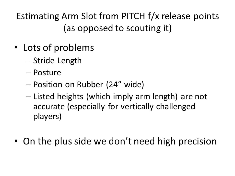 """Estimating Arm Slot from PITCH f/x release points (as opposed to scouting it) Lots of problems – Stride Length – Posture – Position on Rubber (24"""" wid"""