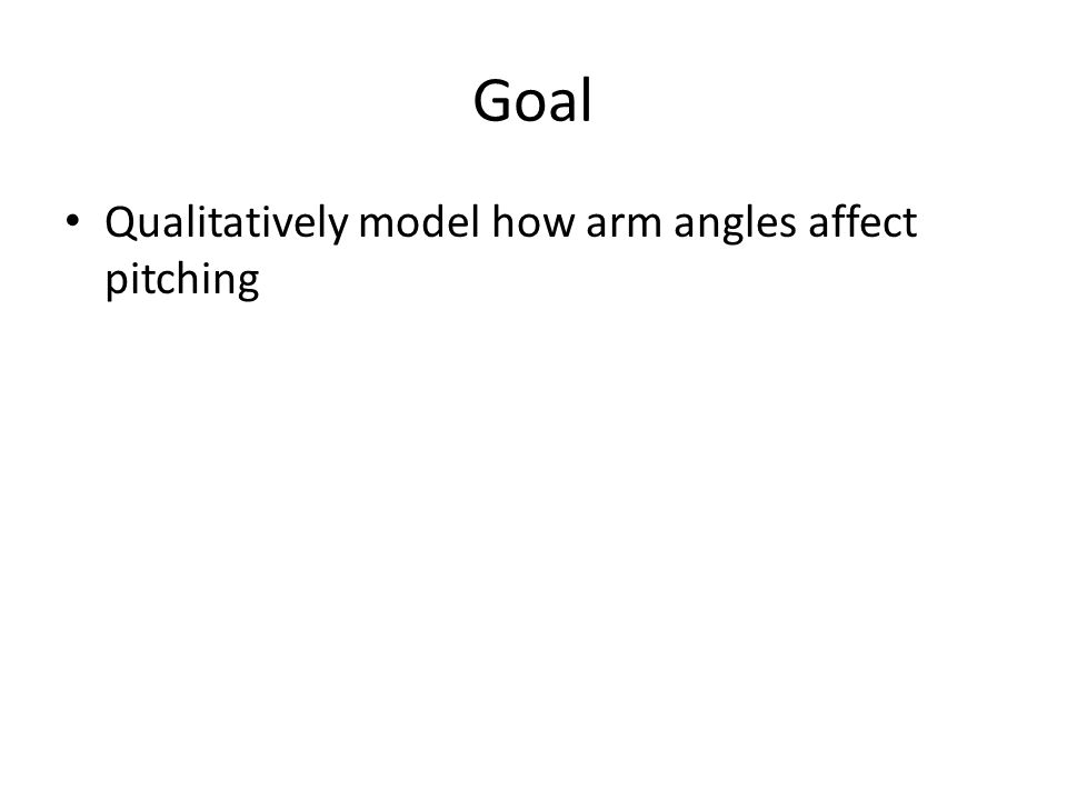 Goal Qualitatively model how arm angles affect pitching