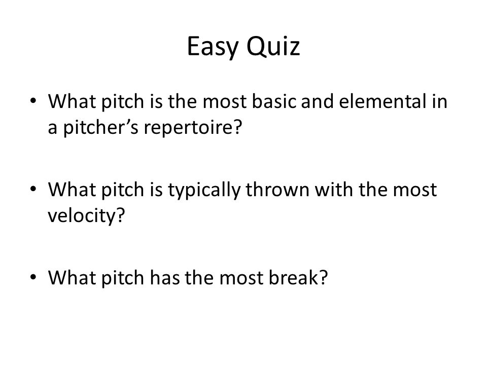 Easy Quiz What pitch is the most basic and elemental in a pitcher's repertoire? What pitch is typically thrown with the most velocity? What pitch has