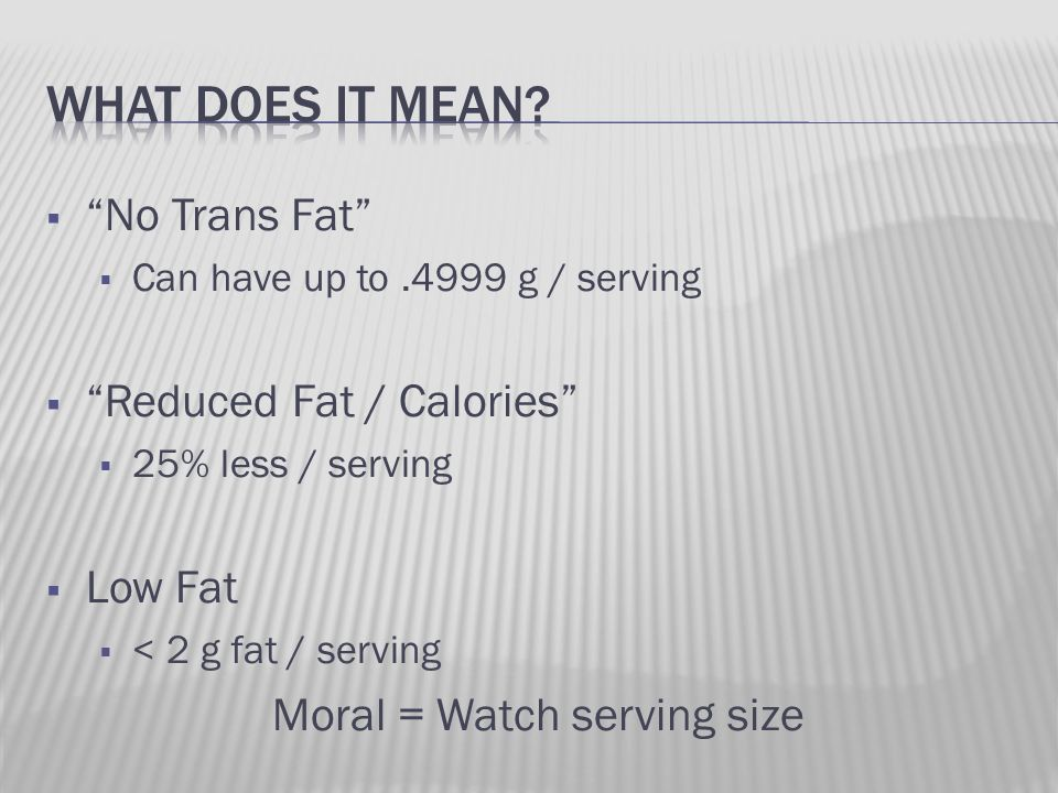  No Trans Fat  Can have up to.4999 g / serving  Reduced Fat / Calories  25% less / serving  Low Fat  < 2 g fat / serving Moral = Watch serving size