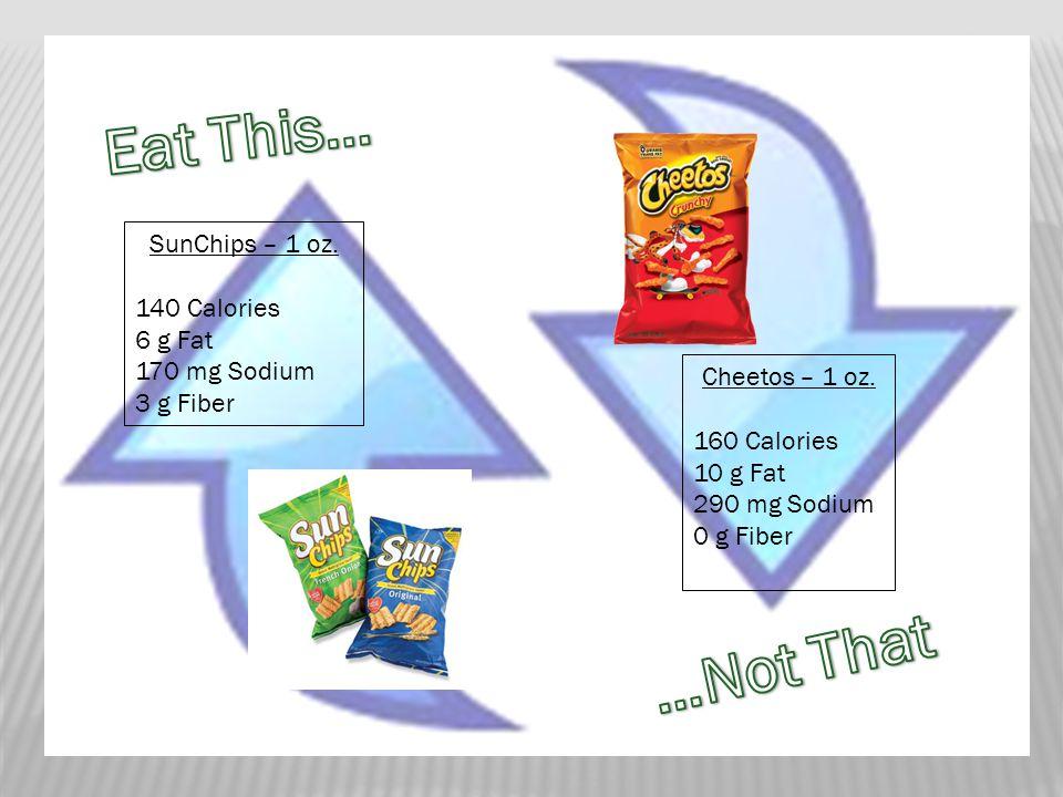 SunChips – 1 oz. 140 Calories 6 g Fat 170 mg Sodium 3 g Fiber Cheetos – 1 oz.