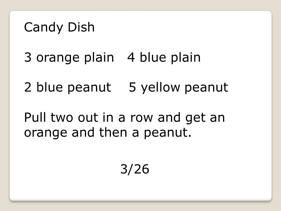 Candy Dish 3 orange plain 4 blue plain 2 blue peanut 5 yellow peanut Pull two out in a row and get an orange and then a peanut.