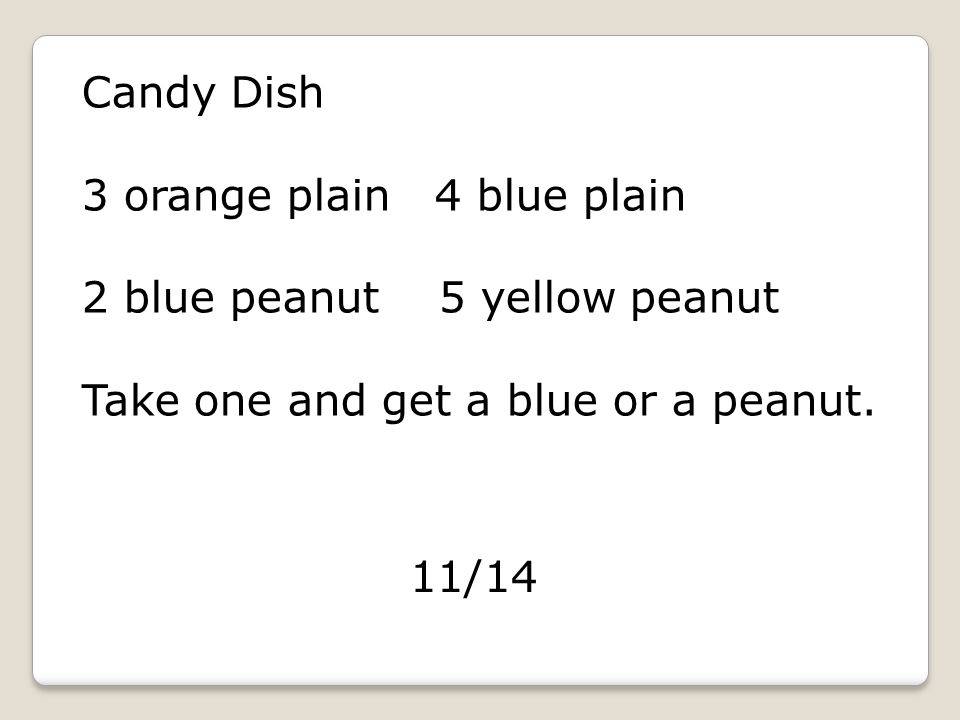Candy Dish 3 orange plain 4 blue plain 2 blue peanut 5 yellow peanut Take one and get a blue or a peanut.