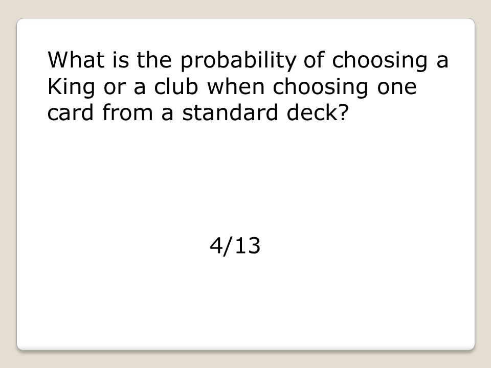 What is the probability of choosing a King or a club when choosing one card from a standard deck.