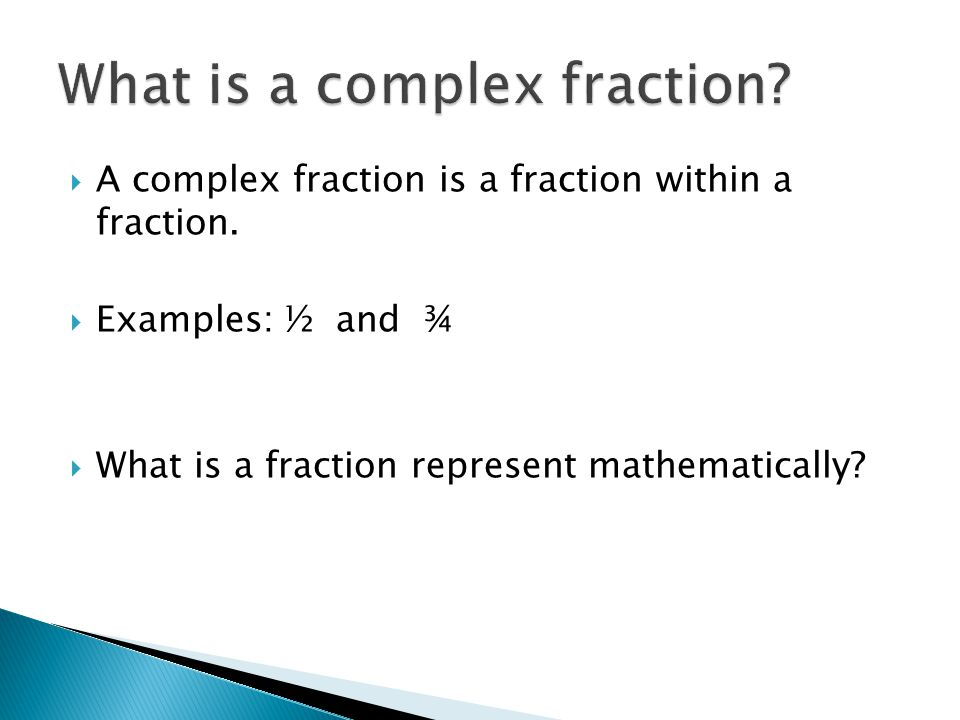  A complex fraction is a fraction within a fraction.  Examples: ½ and ¾  What is a fraction represent mathematically?