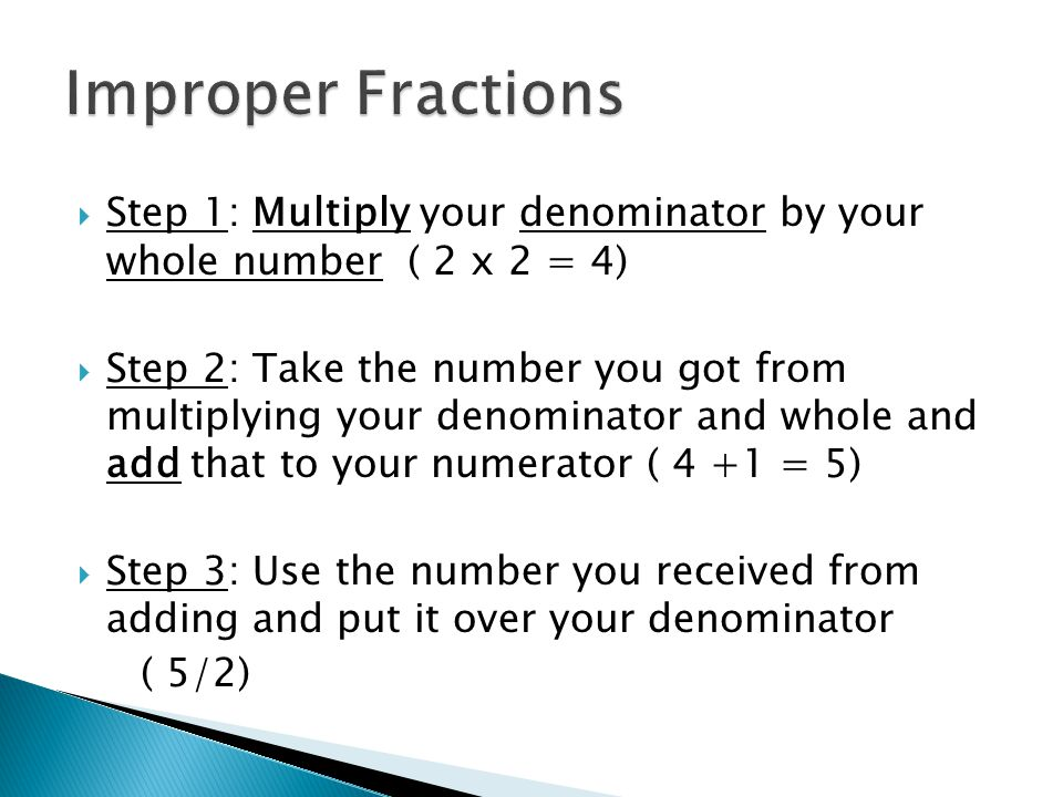 Step 1: Multiply your denominator by your whole number ( 2 x 2 = 4)  Step 2: Take the number you got from multiplying your denominator and whole an