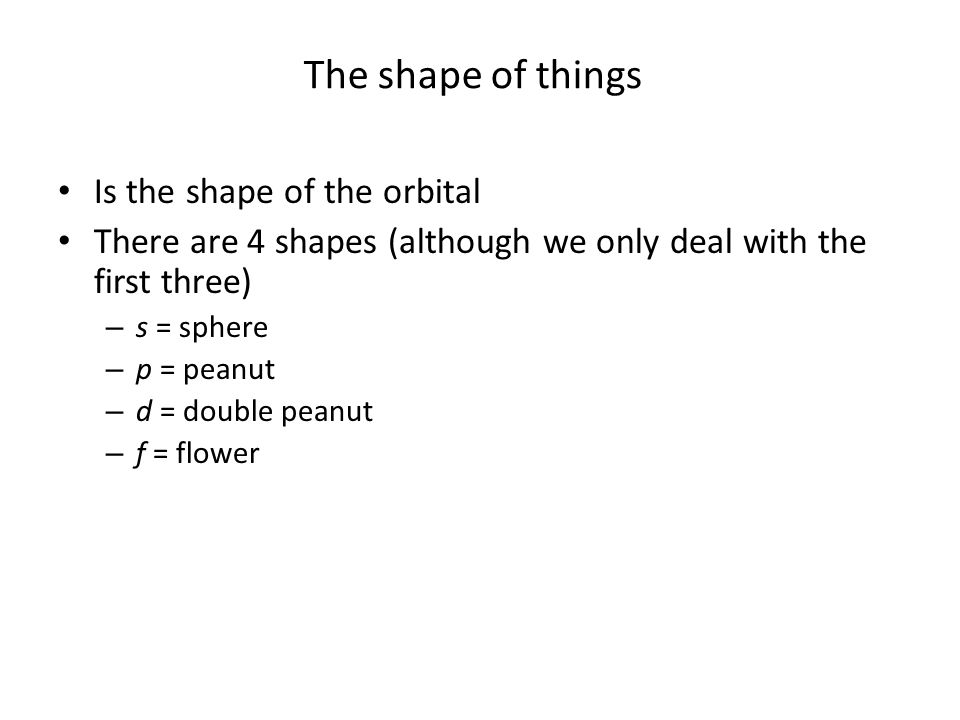 The shape of things Is the shape of the orbital There are 4 shapes (although we only deal with the first three) – s = sphere – p = peanut – d = double