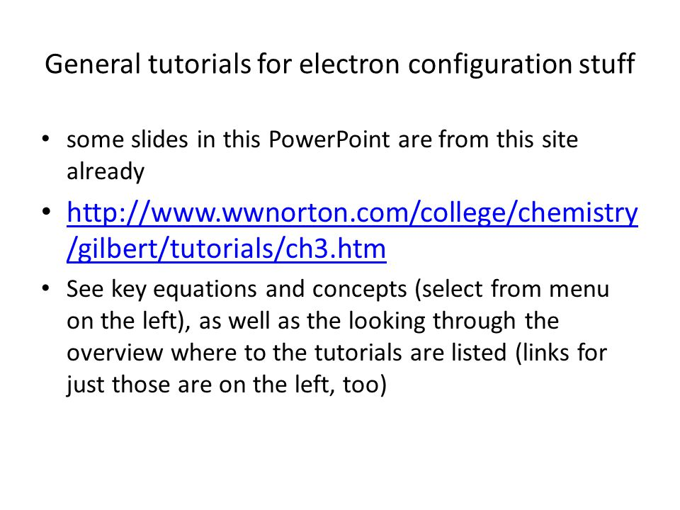 General tutorials for electron configuration stuff some slides in this PowerPoint are from this site already http://www.wwnorton.com/college/chemistry