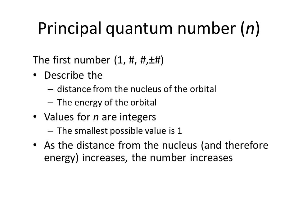 Principal quantum number (n) The first number (1, #, #,±#) Describe the – distance from the nucleus of the orbital – The energy of the orbital Values
