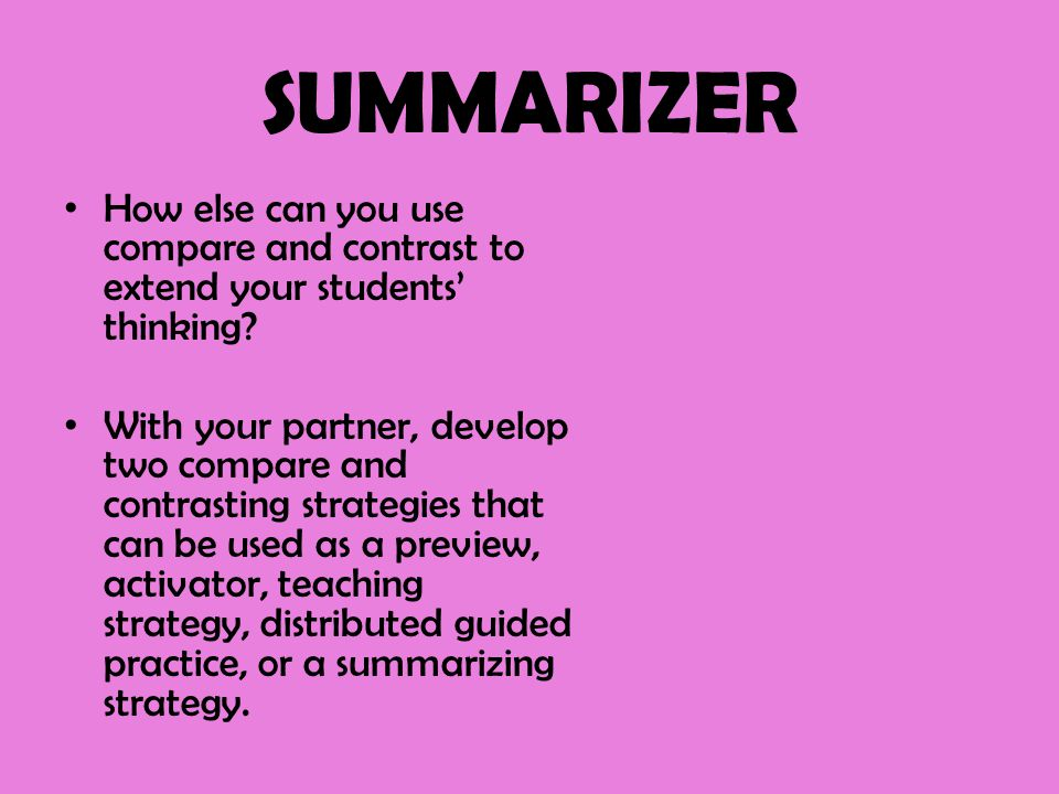 SUMMARIZER How else can you use compare and contrast to extend your students' thinking? With your partner, develop two compare and contrasting strateg