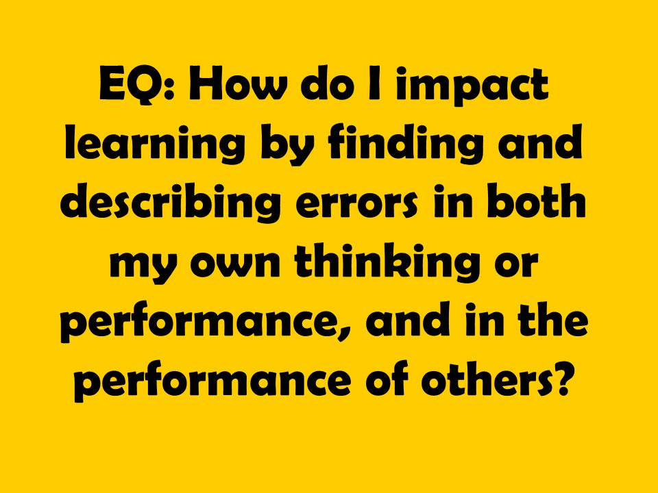 EQ: How do I impact learning by finding and describing errors in both my own thinking or performance, and in the performance of others?