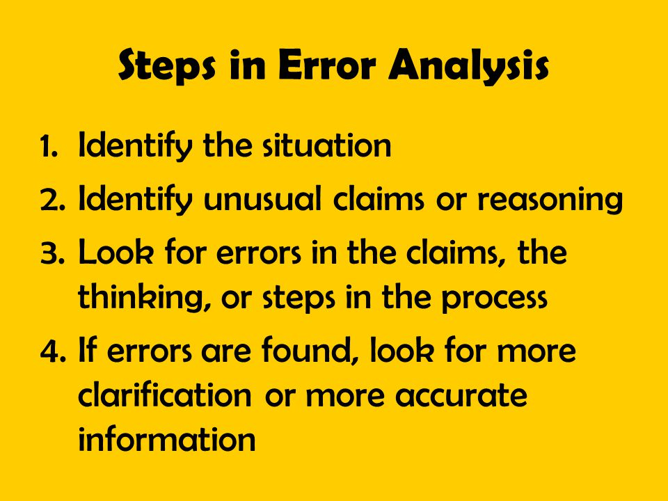 Steps in Error Analysis 1.Identify the situation 2.Identify unusual claims or reasoning 3.Look for errors in the claims, the thinking, or steps in the