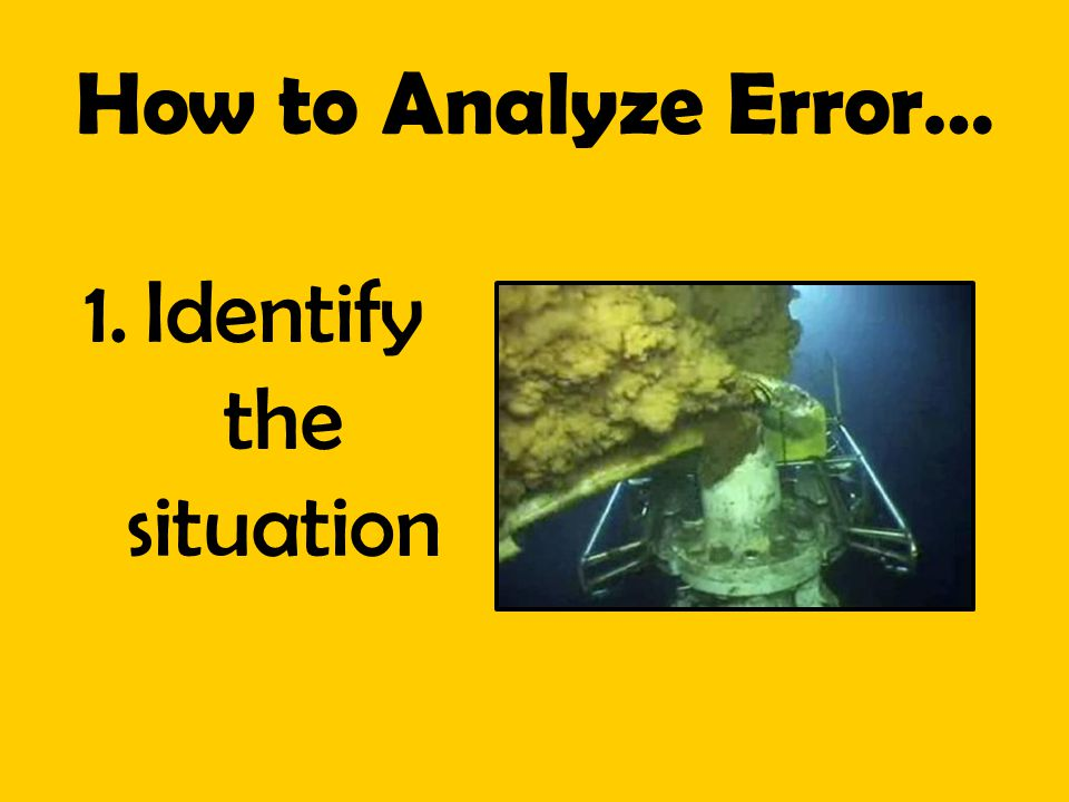 How to Analyze Error… 1.Identify the situation