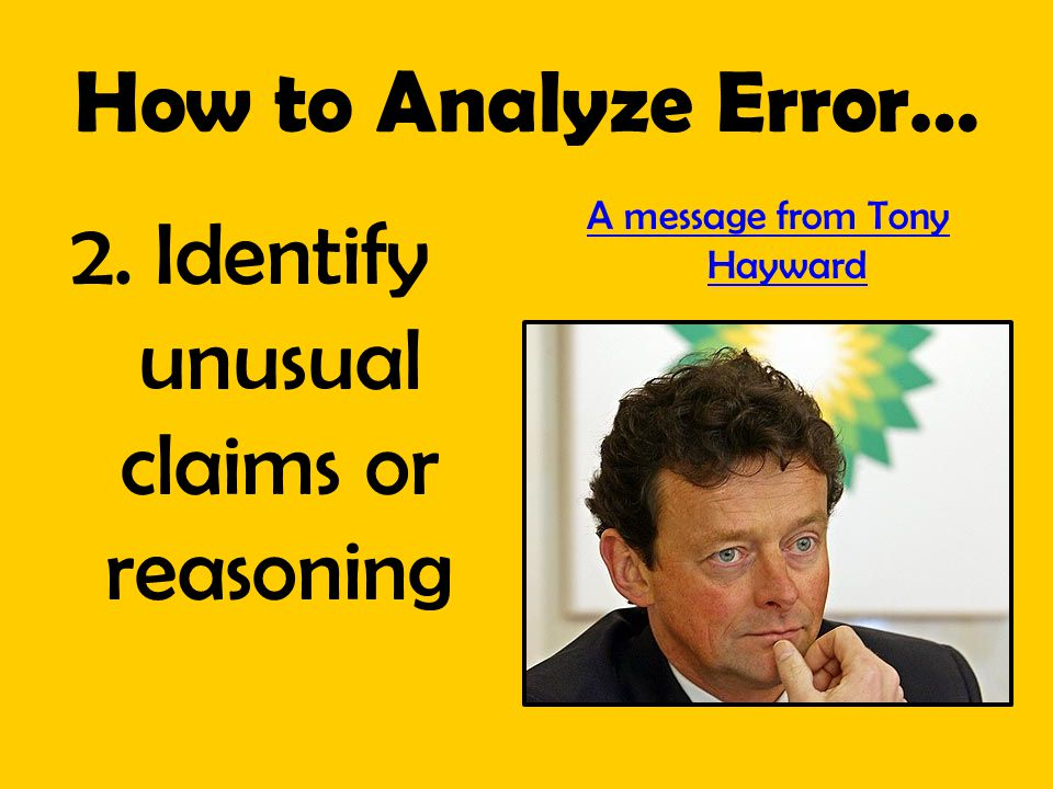 How to Analyze Error… 2. Identify unusual claims or reasoning A message from Tony Hayward