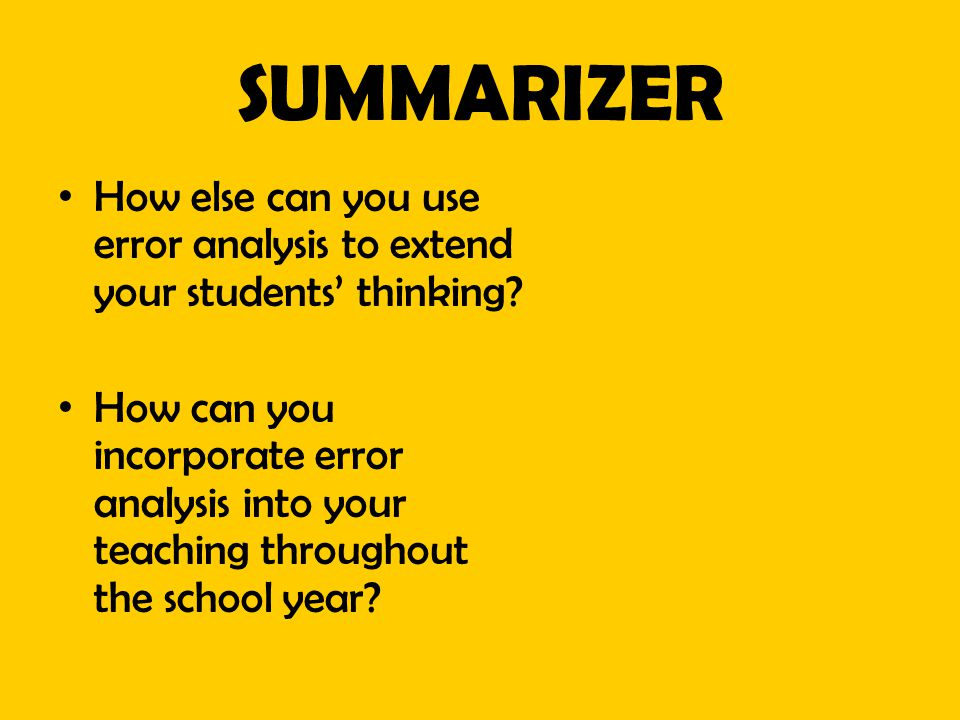 SUMMARIZER How else can you use error analysis to extend your students' thinking? How can you incorporate error analysis into your teaching throughout