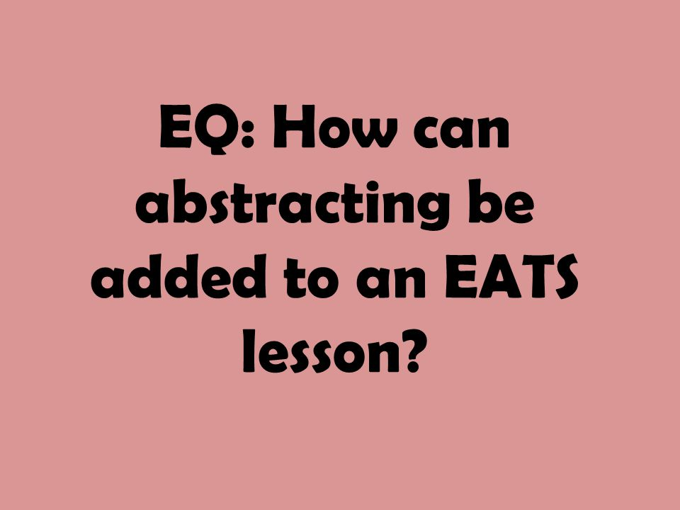 EQ: How can abstracting be added to an EATS lesson?