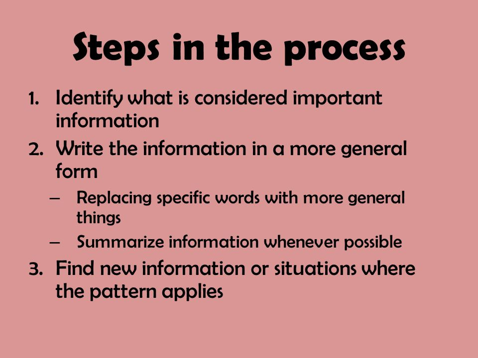Steps in the process 1.Identify what is considered important information 2.Write the information in a more general form – Replacing specific words wit