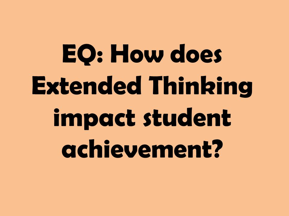 EQ: How does Extended Thinking impact student achievement?